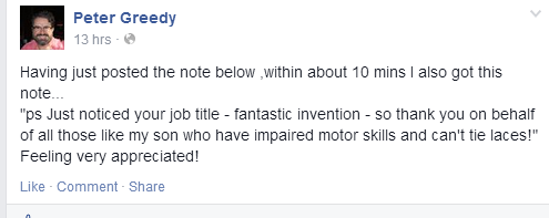 "Having just posted the note below ,within about 10 mins I also got this note... ""ps Just noticed your job title - fantastic invention - so thank you on behalf of all those like my son who have impaired motor skills and can't tie laces!"" Feeling very appreciated!"